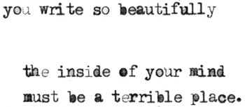 You write so beautifully; the inside of your mind must be a terrible place.